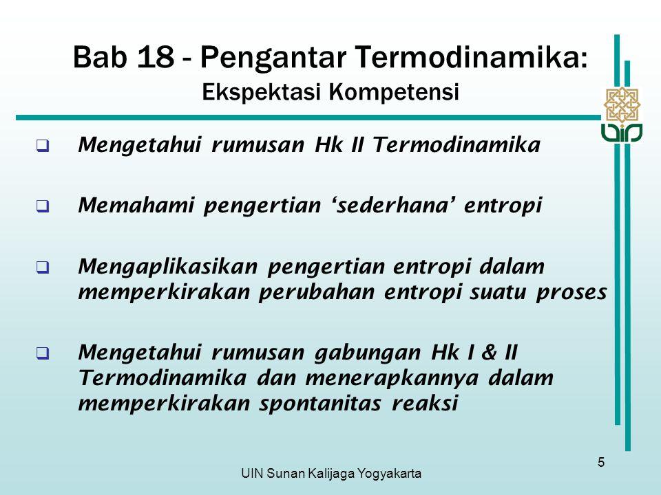 UIN Sunan Kalijaga Yogyakarta 5 Bab 18 - Pengantar Termodinamika: Ekspektasi Kompetensi  Mengetahui rumusan Hk II Termodinamika  Memahami pengertian 'sederhana' entropi  Mengaplikasikan pengertian entropi dalam memperkirakan perubahan entropi suatu proses  Mengetahui rumusan gabungan Hk I & II Termodinamika dan menerapkannya dalam memperkirakan spontanitas reaksi