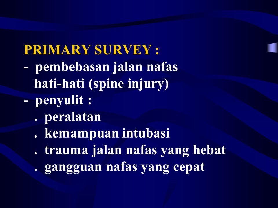 PRIMARY SURVEY : - pembebasan jalan nafas hati-hati (spine injury) - penyulit :.