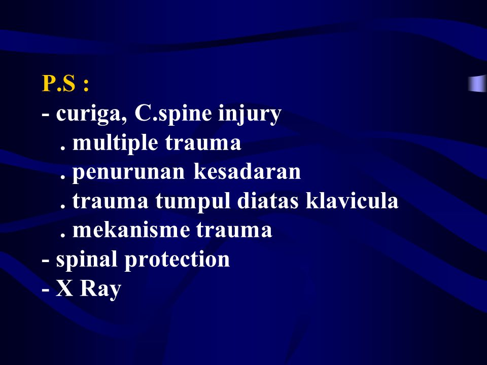 P.S : - curiga, C.spine injury. multiple trauma. penurunan kesadaran. trauma tumpul diatas klavicula. mekanisme trauma - spinal protection - X Ray