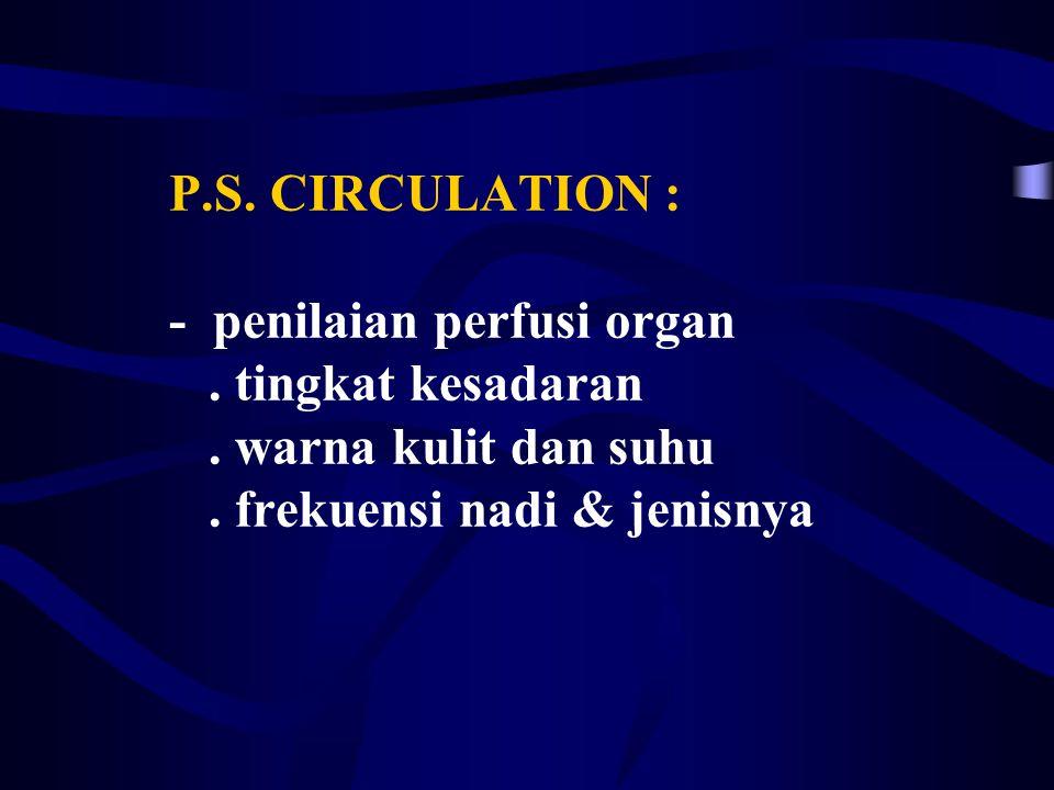 P.S.CIRCULATION : - penilaian perfusi organ. tingkat kesadaran.