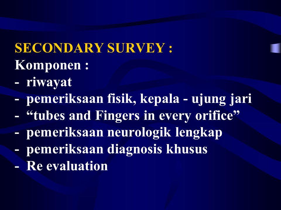 SECONDARY SURVEY : Komponen : - riwayat - pemeriksaan fisik, kepala - ujung jari - tubes and Fingers in every orifice - pemeriksaan neurologik lengkap - pemeriksaan diagnosis khusus - Re evaluation