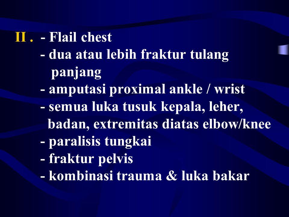 II. - Flail chest - dua atau lebih fraktur tulang panjang - amputasi proximal ankle / wrist - semua luka tusuk kepala, leher, badan, extremitas diatas