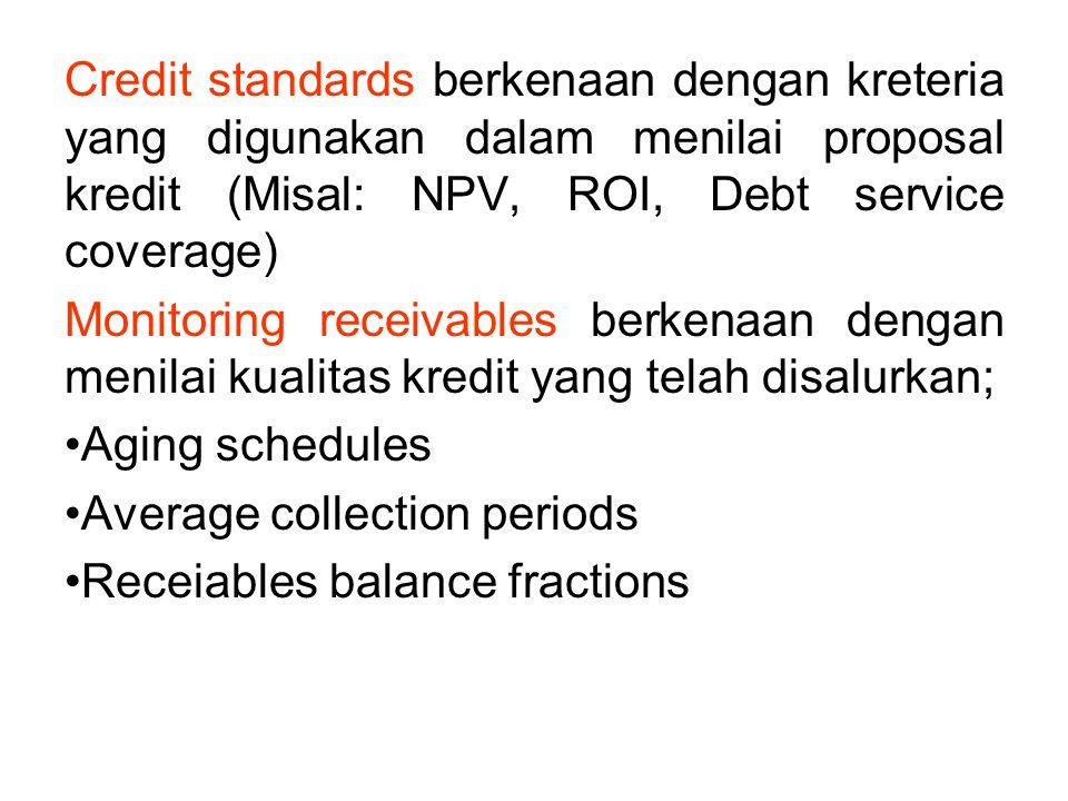 Credit standards berkenaan dengan kreteria yang digunakan dalam menilai proposal kredit (Misal: NPV, ROI, Debt service coverage) Monitoring receivable