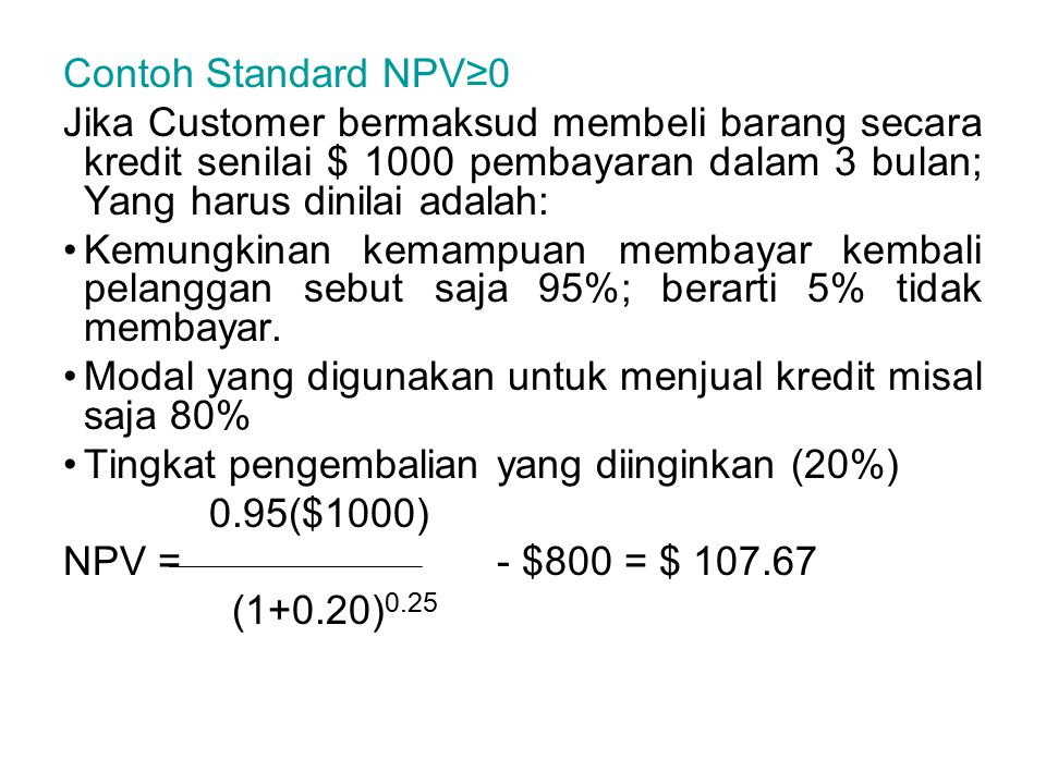 Contoh Standard NPV≥0 Jika Customer bermaksud membeli barang secara kredit senilai $ 1000 pembayaran dalam 3 bulan; Yang harus dinilai adalah: Kemungkinan kemampuan membayar kembali pelanggan sebut saja 95%; berarti 5% tidak membayar.