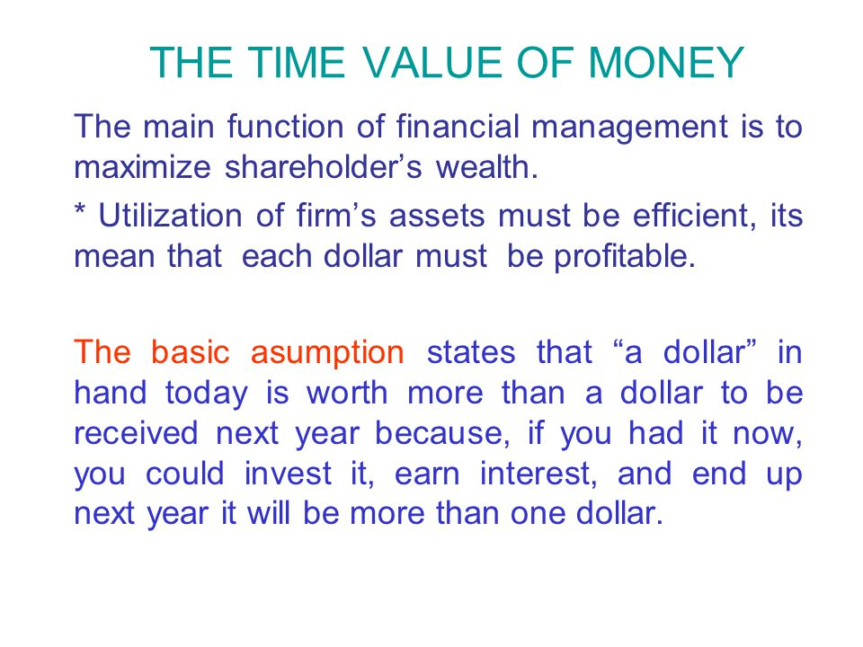 THE TIME VALUE OF MONEY The main function of financial management is to maximize shareholder's wealth. * Utilization of firm's assets must be efficien