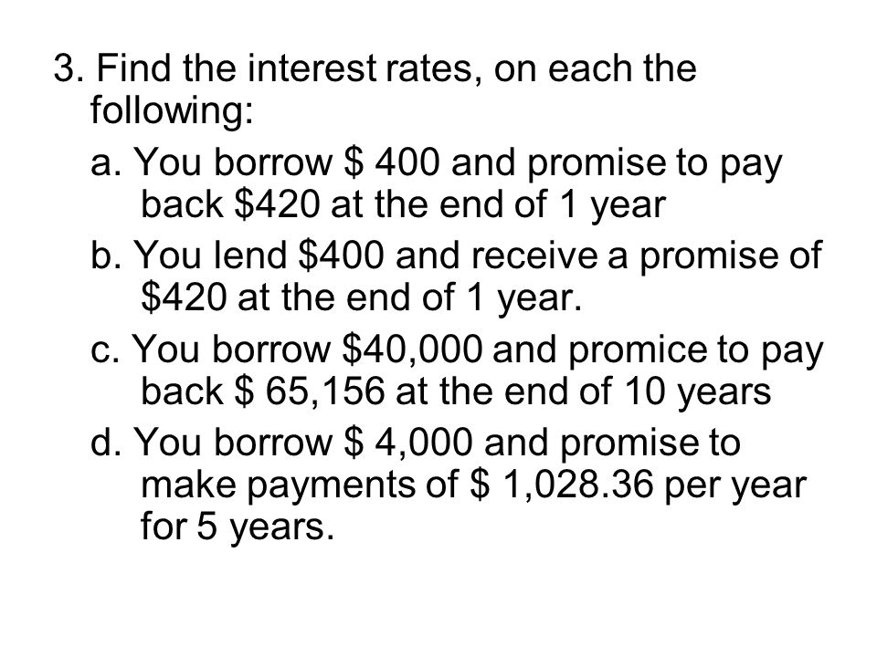 3. Find the interest rates, on each the following: a. You borrow $ 400 and promise to pay back $420 at the end of 1 year b. You lend $400 and receive