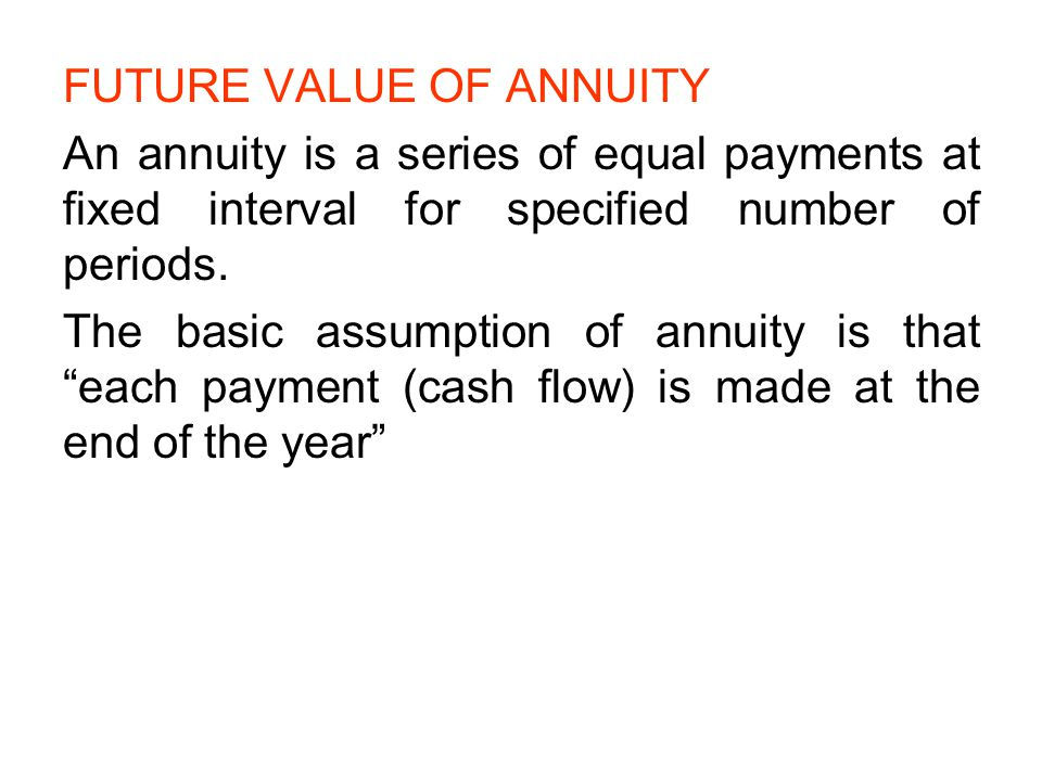 FUTURE VALUE OF ANNUITY An annuity is a series of equal payments at fixed interval for specified number of periods. The basic assumption of annuity is