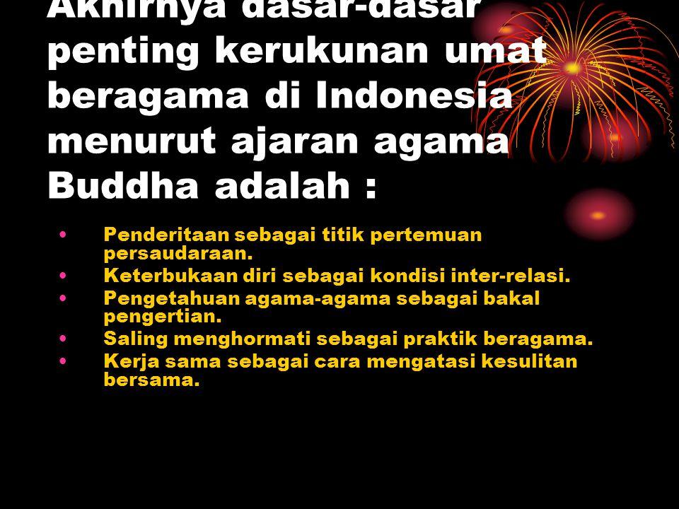 Akhirnya dasar-dasar penting kerukunan umat beragama di Indonesia menurut ajaran agama Buddha adalah : Penderitaan sebagai titik pertemuan persaudaraa