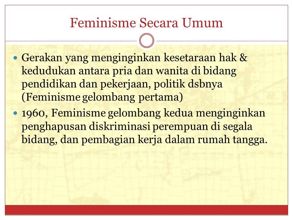 Feminisme Secara Umum Gerakan yang menginginkan kesetaraan hak & kedudukan antara pria dan wanita di bidang pendidikan dan pekerjaan, politik dsbnya (