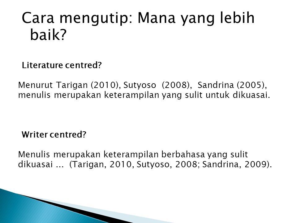 Cara mengutip: Mana yang lebih baik? Literature centred? Menurut Tarigan (2010), Sutyoso (2008), Sandrina (2005), menulis merupakan keterampilan yang