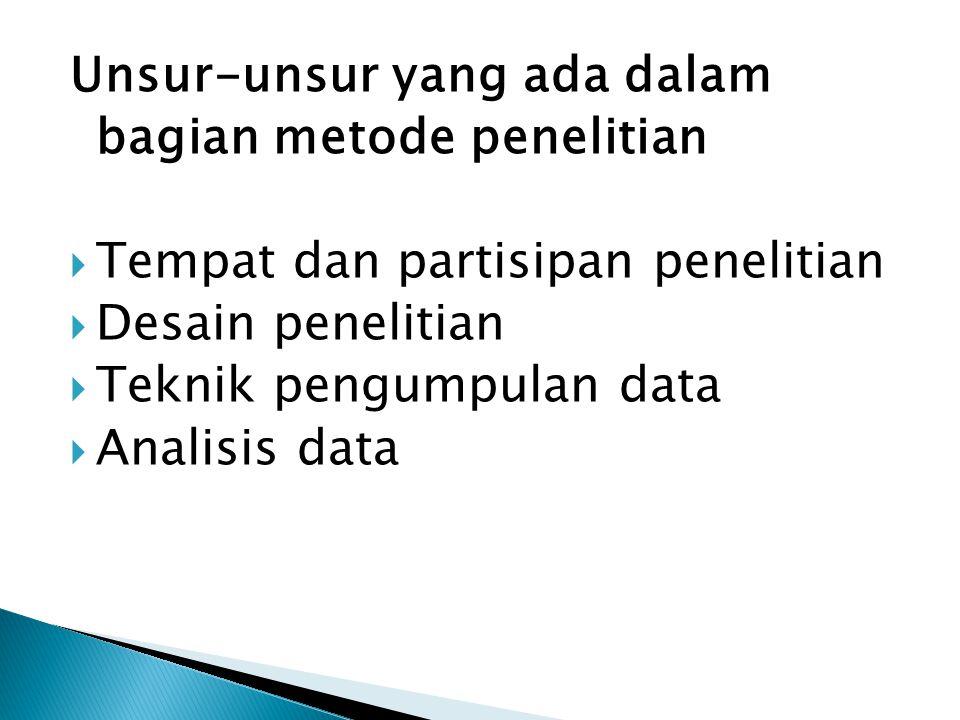 Unsur-unsur yang ada dalam bagian metode penelitian  Tempat dan partisipan penelitian  Desain penelitian  Teknik pengumpulan data  Analisis data