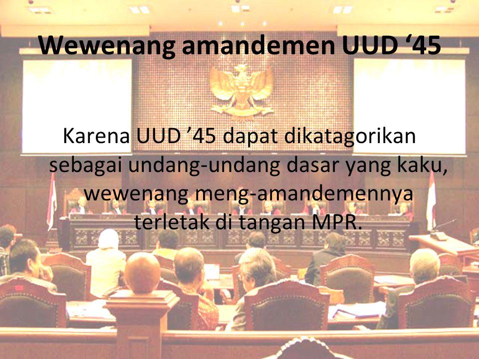 Wewenang amandemen UUD '45 Karena UUD '45 dapat dikatagorikan sebagai undang-undang dasar yang kaku, wewenang meng-amandemennya terletak di tangan MPR
