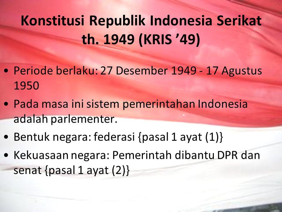 Konstitusi Republik Indonesia Serikat th. 1949 (KRIS '49) Periode berlaku: 27 Desember 1949 - 17 Agustus 1950 Pada masa ini sistem pemerintahan Indone
