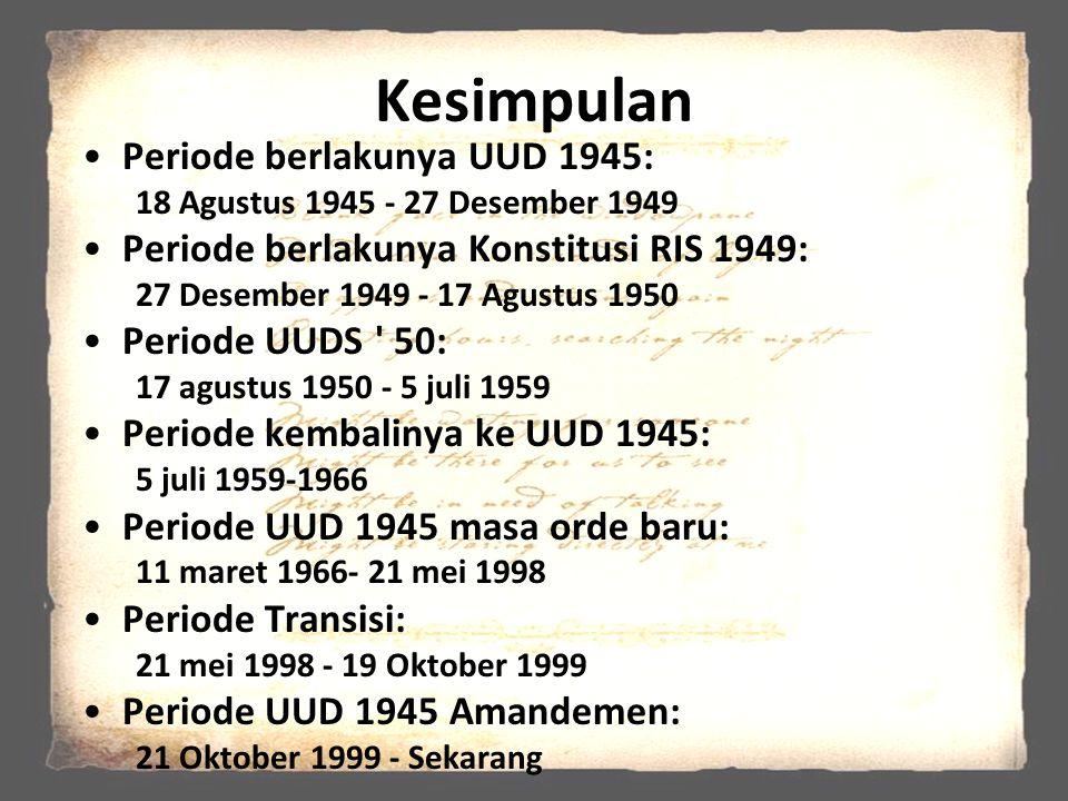 Kesimpulan Periode berlakunya UUD 1945: 18 Agustus 1945 - 27 Desember 1949 Periode berlakunya Konstitusi RIS 1949: 27 Desember 1949 - 17 Agustus 1950