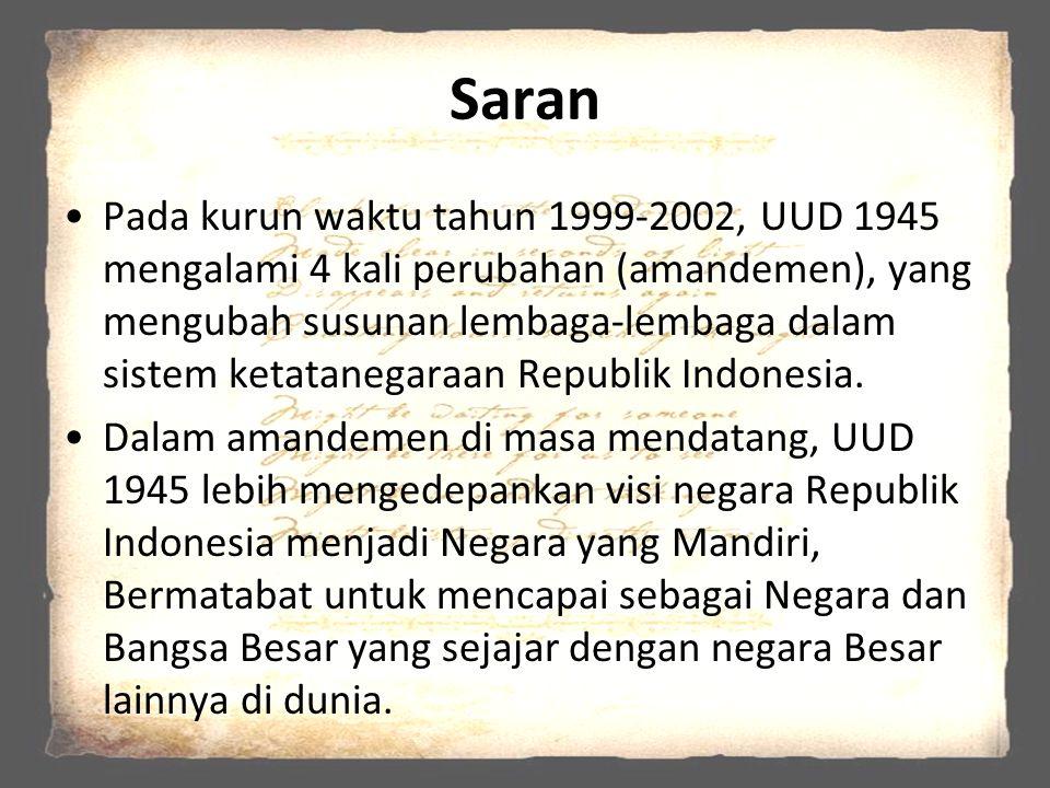Saran Pada kurun waktu tahun 1999-2002, UUD 1945 mengalami 4 kali perubahan (amandemen), yang mengubah susunan lembaga-lembaga dalam sistem ketatanega