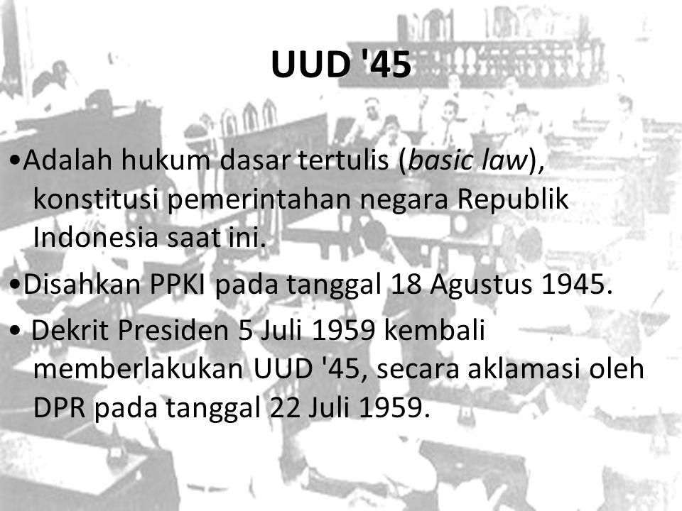 UUD '45 Adalah hukum dasar tertulis (basic law), konstitusi pemerintahan negara Republik Indonesia saat ini. Disahkan PPKI pada tanggal 18 Agustus 194