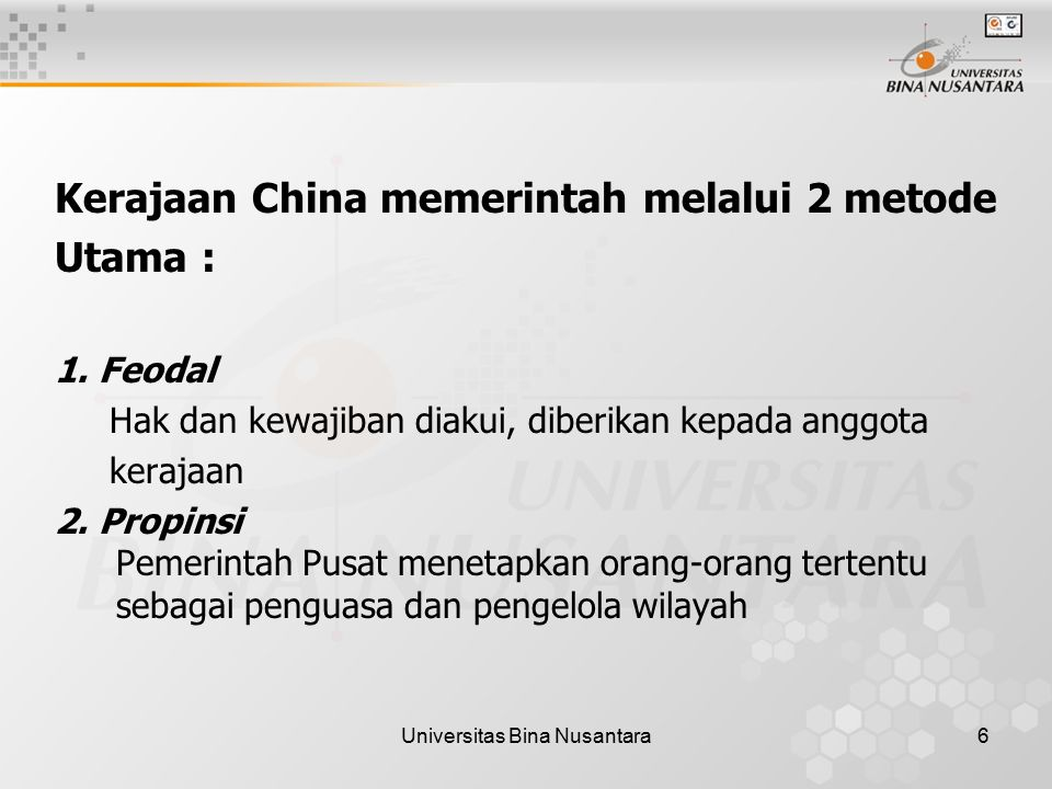 Universitas Bina Nusantara6 Kerajaan China memerintah melalui 2 metode Utama : 1. Feodal Hak dan kewajiban diakui, diberikan kepada anggota kerajaan 2