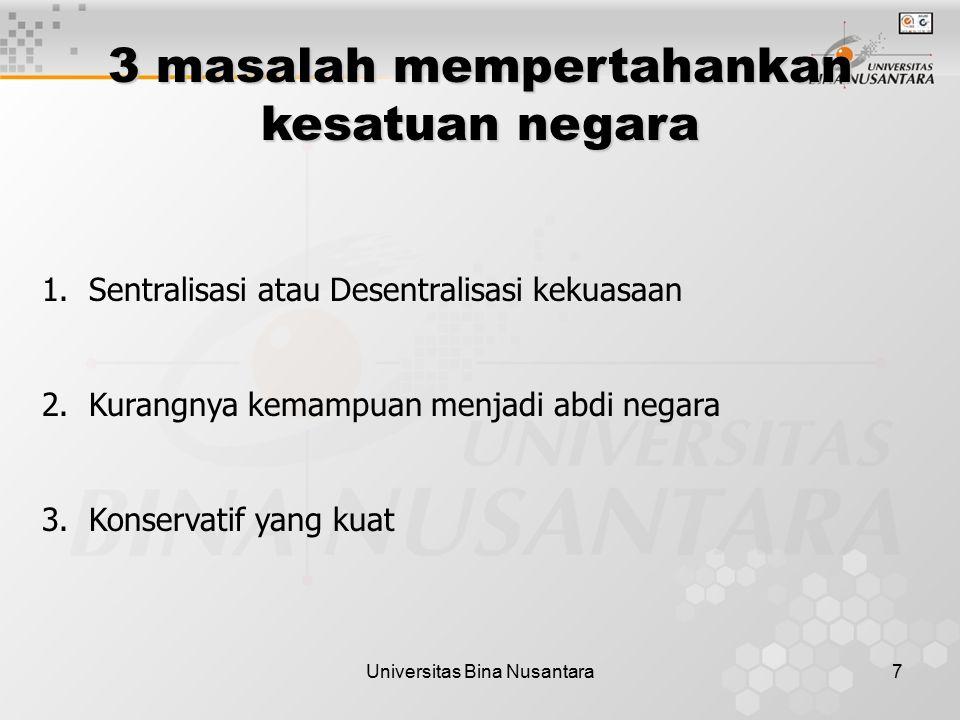 Universitas Bina Nusantara7 3 masalah mempertahankan kesatuan negara 1. Sentralisasi atau Desentralisasi kekuasaan 2. Kurangnya kemampuan menjadi abdi