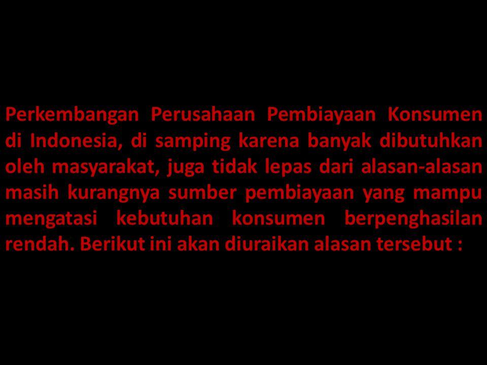 Perkembangan Perusahaan Pembiayaan Konsumen di Indonesia, di samping karena banyak dibutuhkan oleh masyarakat, juga tidak lepas dari alasan-alasan mas