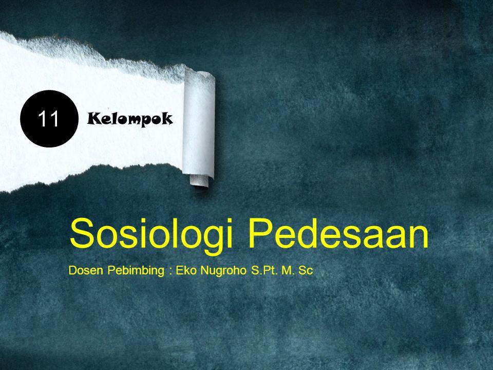 Sosiologi Pedesaan Dosen Pebimbing : Eko Nugroho S.Pt. M. Sc 11 Kelompok