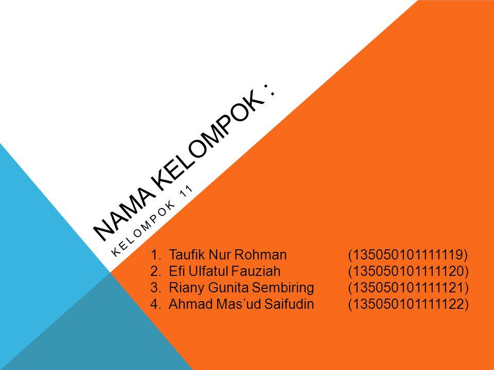 NAMA KELOMPOK : KELOMPOK 11 1.Taufik Nur Rohman(135050101111119) 2.Efi Ulfatul Fauziah(135050101111120) 3.Riany Gunita Sembiring(135050101111121) 4.Ahmad Mas'ud Saifudin(135050101111122)