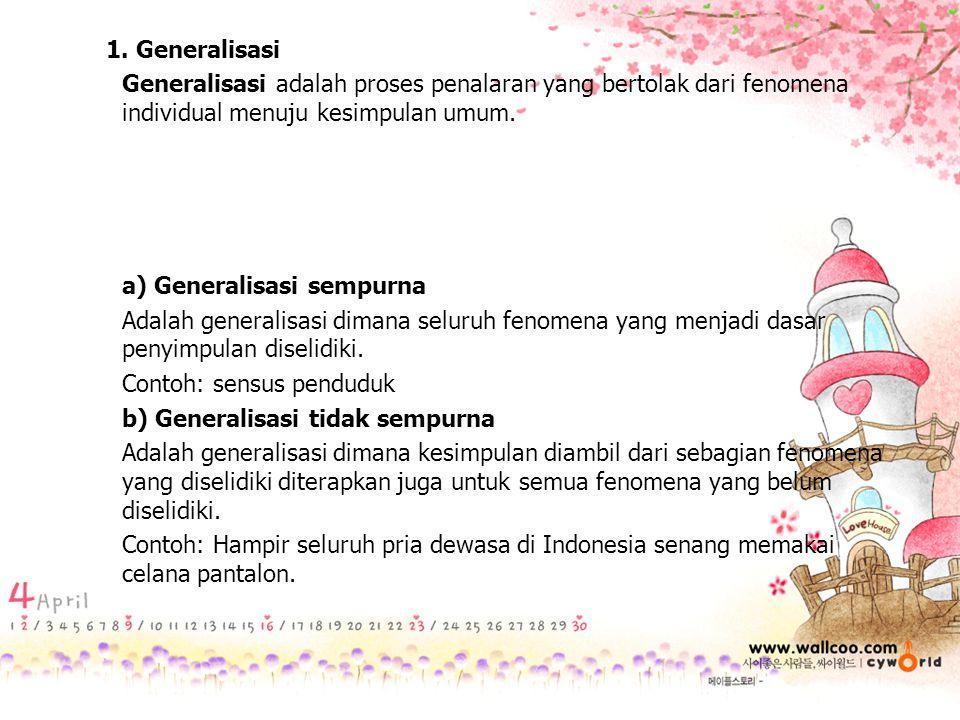 1. Generalisasi Generalisasi adalah proses penalaran yang bertolak dari fenomena individual menuju kesimpulan umum. a) Generalisasi sempurna Adalah ge