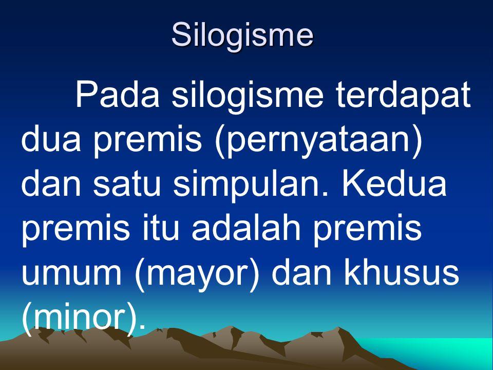 Silogisme Pada silogisme terdapat dua premis (pernyataan) dan satu simpulan. Kedua premis itu adalah premis umum (mayor) dan khusus (minor).