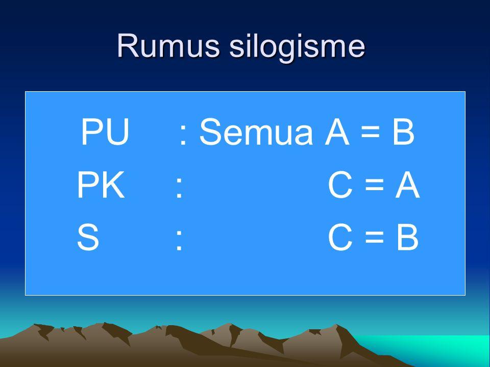 Rumus silogisme PU : Semua A = B PK : C = A S: C = B