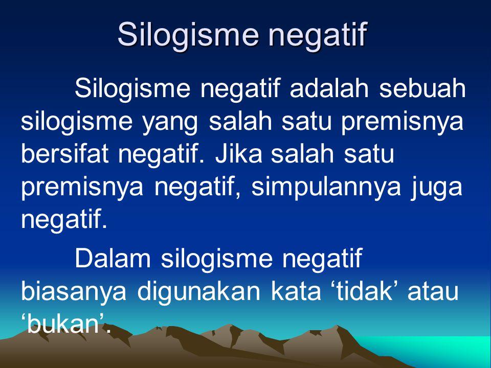 Silogisme negatif Silogisme negatif adalah sebuah silogisme yang salah satu premisnya bersifat negatif. Jika salah satu premisnya negatif, simpulannya