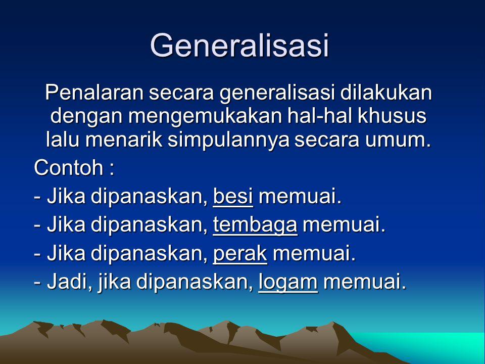 Generalisasi Penalaran secara generalisasi dilakukan dengan mengemukakan hal-hal khusus lalu menarik simpulannya secara umum. Contoh : - Jika dipanask