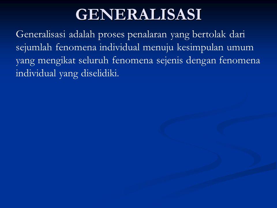 GENERALISASI Generalisasi adalah proses penalaran yang bertolak dari sejumlah fenomena individual menuju kesimpulan umum yang mengikat seluruh fenomen