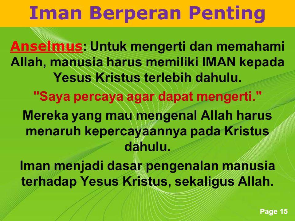 Powerpoint Templates Page 15 Iman Berperan Penting Anselmus : Untuk mengerti dan memahami Allah, manusia harus memiliki IMAN kepada Yesus Kristus terlebih dahulu.
