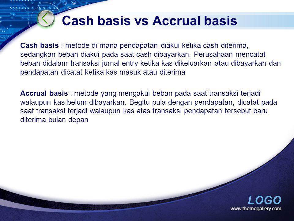 LOGO Cash basis vs Accrual basis Cash basis : metode di mana pendapatan diakui ketika cash diterima, sedangkan beban diakui pada saat cash dibayarkan.