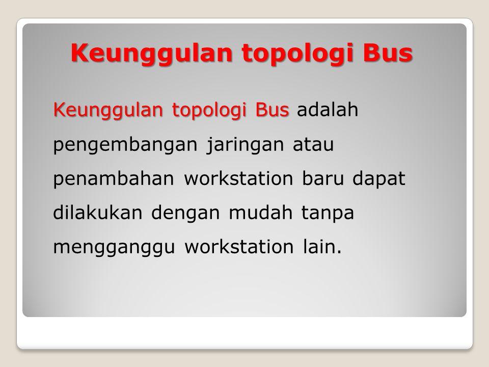 Keunggulan topologi Bus Keunggulan topologi Bus Keunggulan topologi Bus adalah pengembangan jaringan atau penambahan workstation baru dapat dilakukan dengan mudah tanpa mengganggu workstation lain.