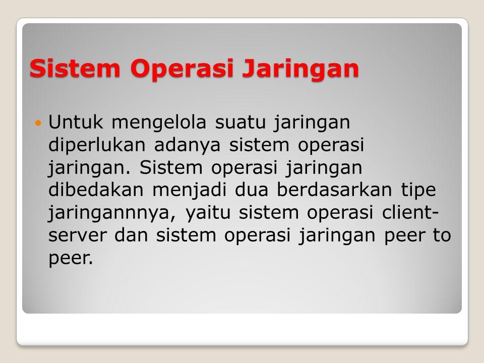 Sistem Operasi Jaringan Untuk mengelola suatu jaringan diperlukan adanya sistem operasi jaringan.