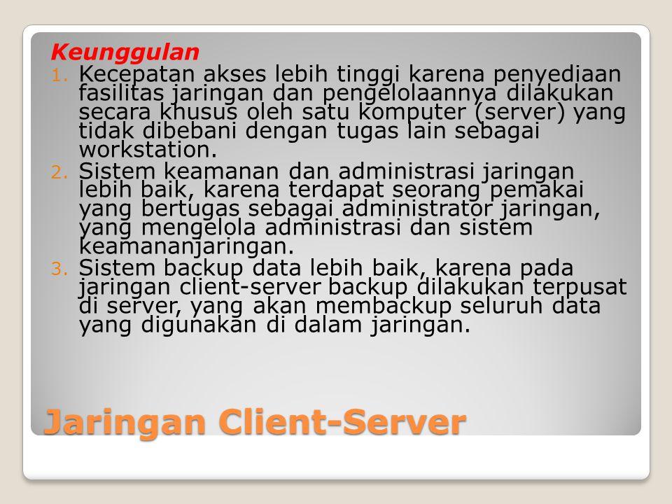 Jaringan Client-Server Keunggulan 1. Kecepatan akses lebih tinggi karena penyediaan fasilitas jaringan dan pengelolaannya dilakukan secara khusus oleh