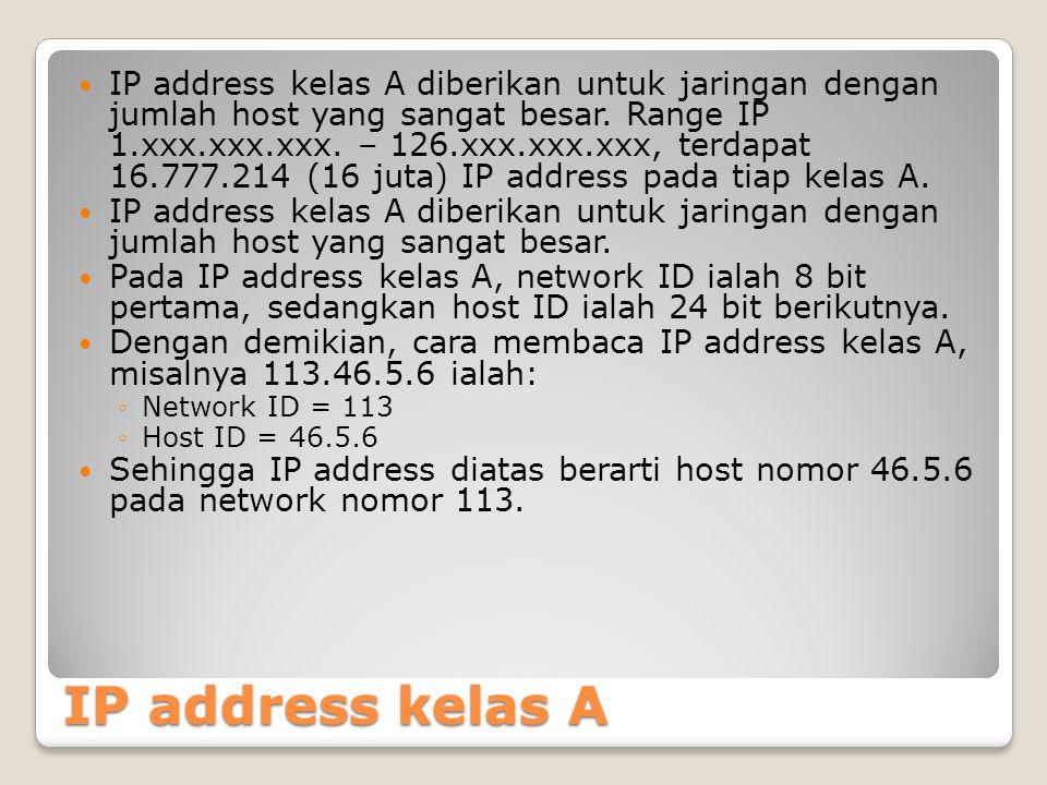 IP address kelas A IP address kelas A diberikan untuk jaringan dengan jumlah host yang sangat besar. Range IP 1.xxx.xxx.xxx. – 126.xxx.xxx.xxx, terdap