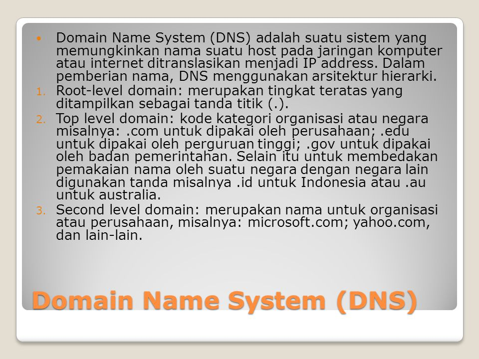 Domain Name System (DNS) Domain Name System (DNS) adalah suatu sistem yang memungkinkan nama suatu host pada jaringan komputer atau internet ditranslasikan menjadi IP address.