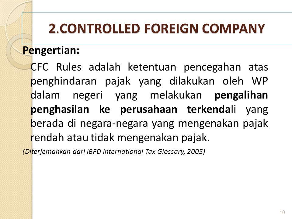 2.CONTROLLED FOREIGN COMPANY Pengertian: CFC Rules adalah ketentuan pencegahan atas penghindaran pajak yang dilakukan oleh WP dalam negeri yang melaku