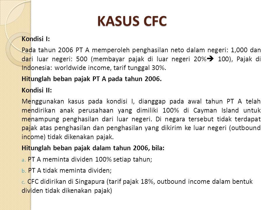 KASUS CFC Kondisi I: Pada tahun 2006 PT A memperoleh penghasilan neto dalam negeri: 1,000 dan dari luar negeri: 500 (membayar pajak di luar negeri 20%