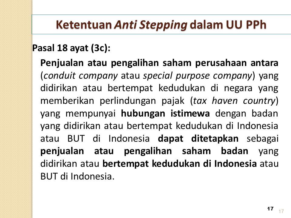 17 Ketentuan Anti Stepping dalam UU PPh Pasal 18 ayat (3c): Penjualan atau pengalihan saham perusahaan antara (conduit company atau special purpose co