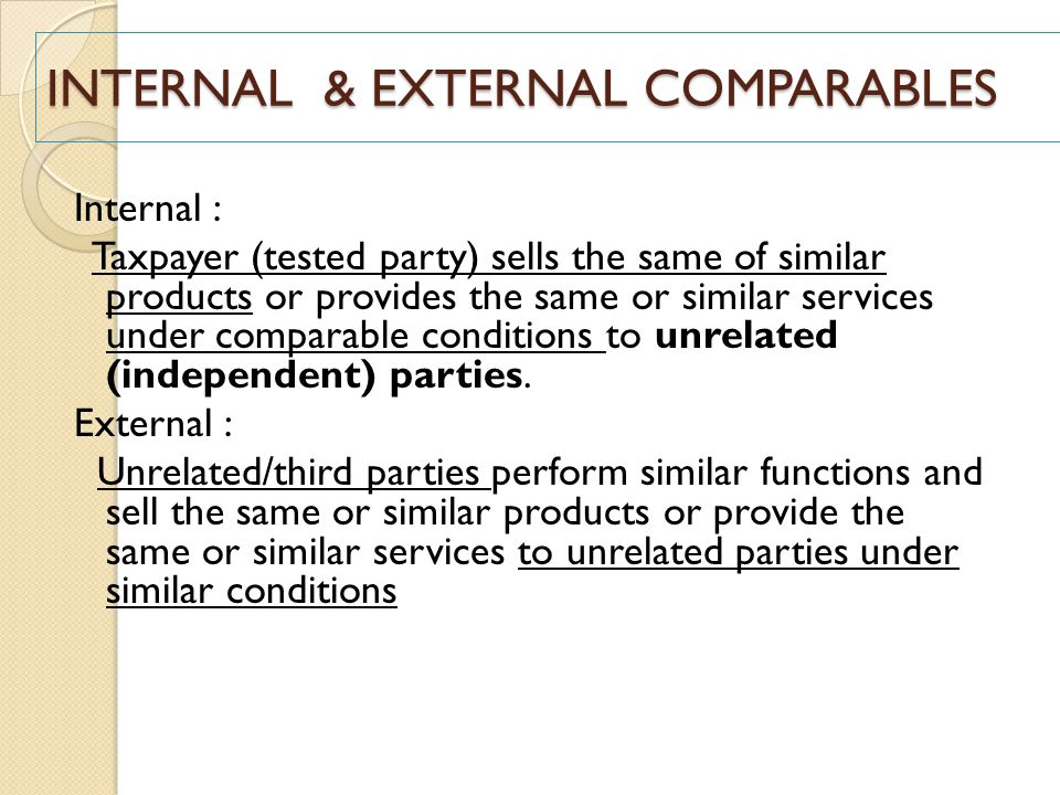 INTERNAL & EXTERNAL COMPARABLES Internal : Taxpayer (tested party) sells the same of similar products or provides the same or similar services under c