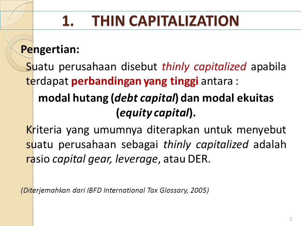 1.THIN CAPITALIZATION Pengertian: Suatu perusahaan disebut thinly capitalized apabila terdapat perbandingan yang tinggi antara : modal hutang (debt ca