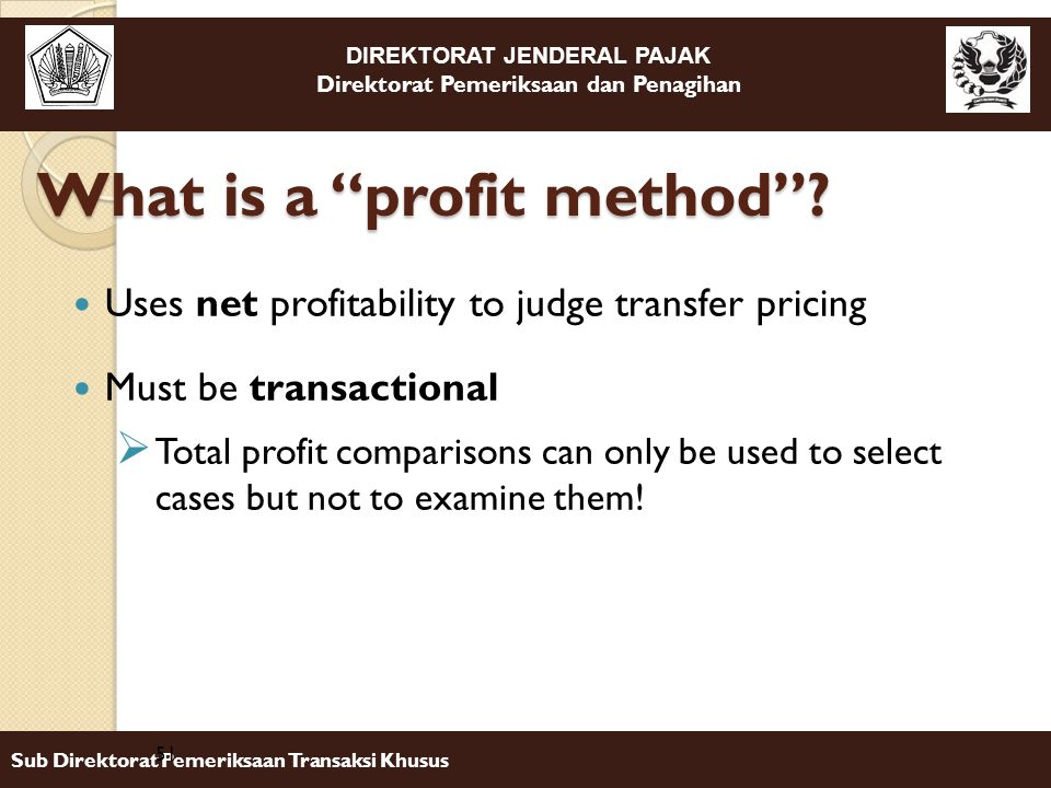 DIREKTORAT JENDERAL PAJAK Direktorat Pemeriksaan dan Penagihan Sub Direktorat Pemeriksaan Transaksi Khusus Uses net profitability to judge transfer pricing Must be transactional  Total profit comparisons can only be used to select cases but not to examine them.