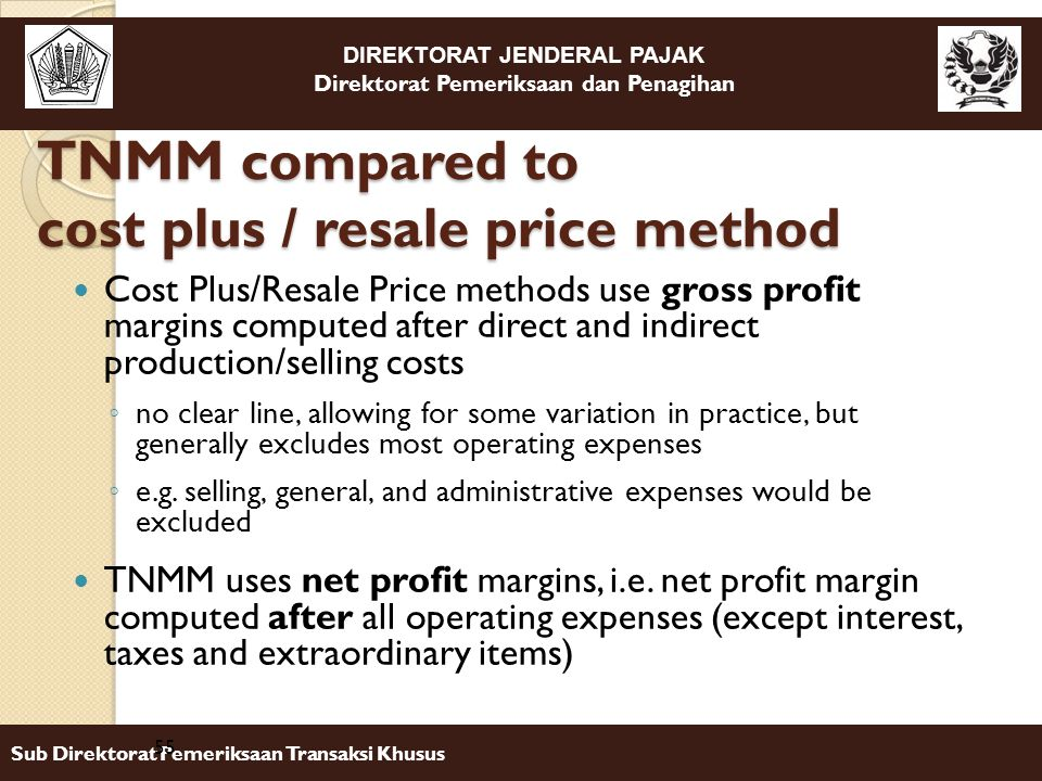 DIREKTORAT JENDERAL PAJAK Direktorat Pemeriksaan dan Penagihan Sub Direktorat Pemeriksaan Transaksi Khusus Cost Plus/Resale Price methods use gross profit margins computed after direct and indirect production/selling costs ◦ no clear line, allowing for some variation in practice, but generally excludes most operating expenses ◦ e.g.