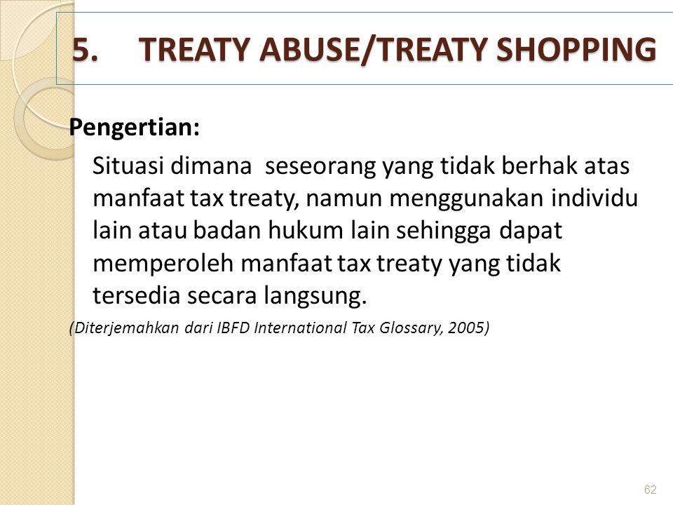 5.TREATY ABUSE/TREATY SHOPPING Pengertian: Situasi dimana seseorang yang tidak berhak atas manfaat tax treaty, namun menggunakan individu lain atau ba