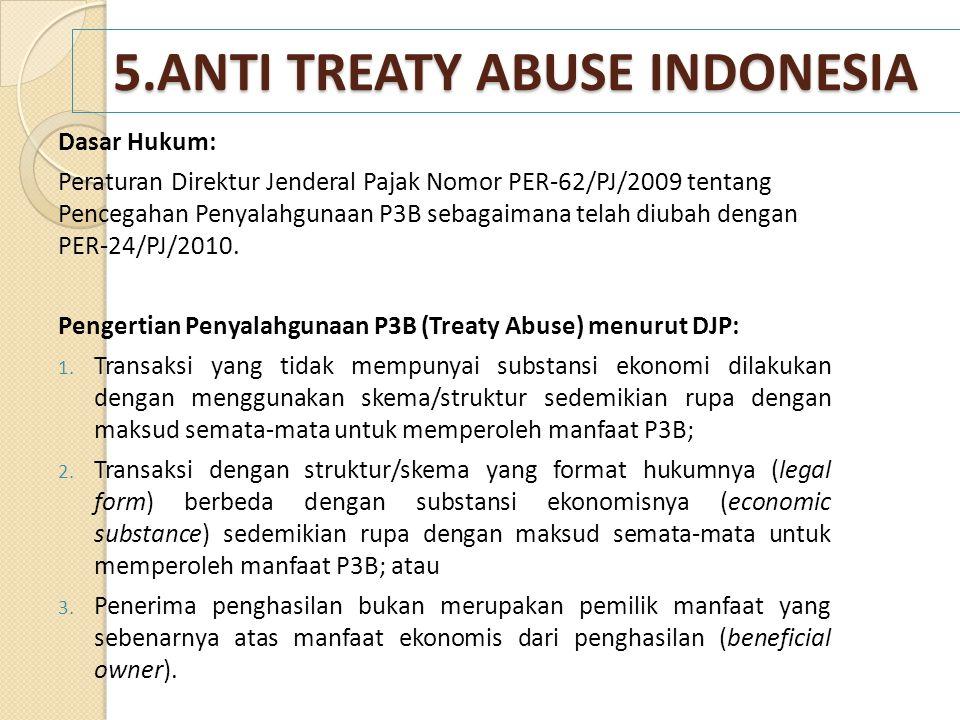 5.ANTI TREATY ABUSE INDONESIA Dasar Hukum: Peraturan Direktur Jenderal Pajak Nomor PER-62/PJ/2009 tentang Pencegahan Penyalahgunaan P3B sebagaimana te
