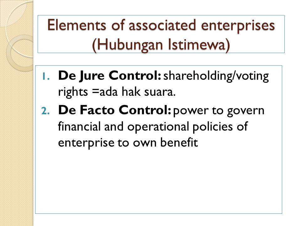 Elements of associated enterprises (Hubungan Istimewa) 1. De Jure Control: shareholding/voting rights =ada hak suara. 2. De Facto Control: power to go
