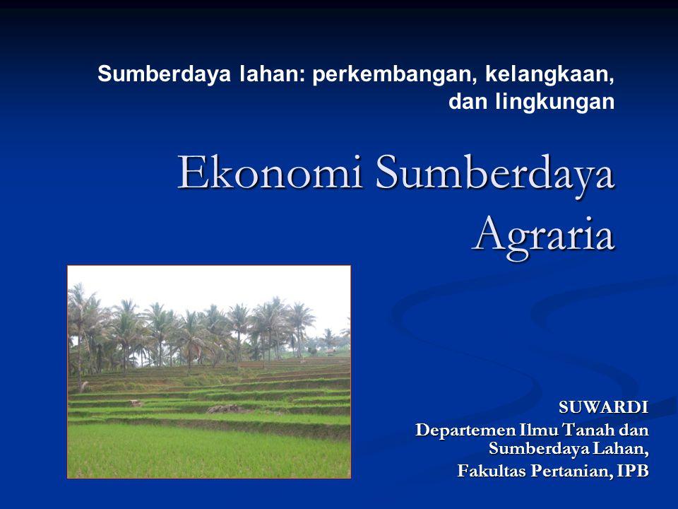 Ekonomi Sumberdaya Agraria SUWARDI Departemen Ilmu Tanah dan Sumberdaya Lahan, Fakultas Pertanian, IPB Sumberdaya lahan: perkembangan, kelangkaan, dan lingkungan