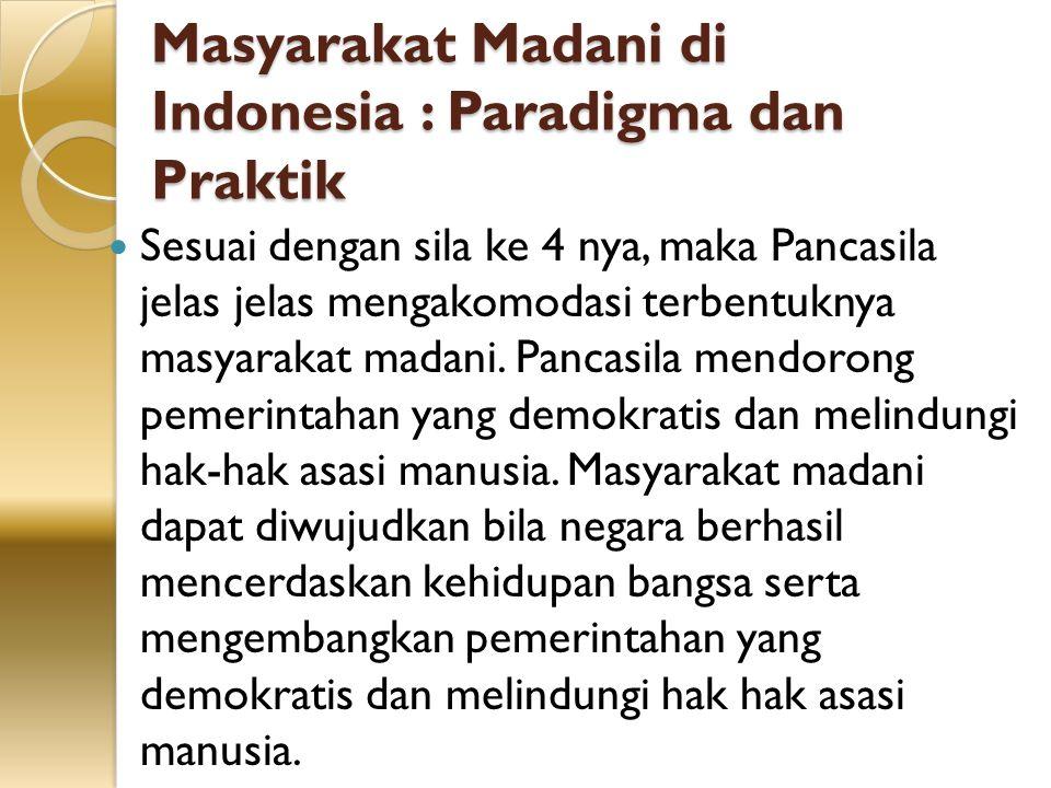 Masyarakat Madani di Indonesia : Paradigma dan Praktik Sesuai dengan sila ke 4 nya, maka Pancasila jelas jelas mengakomodasi terbentuknya masyarakat m